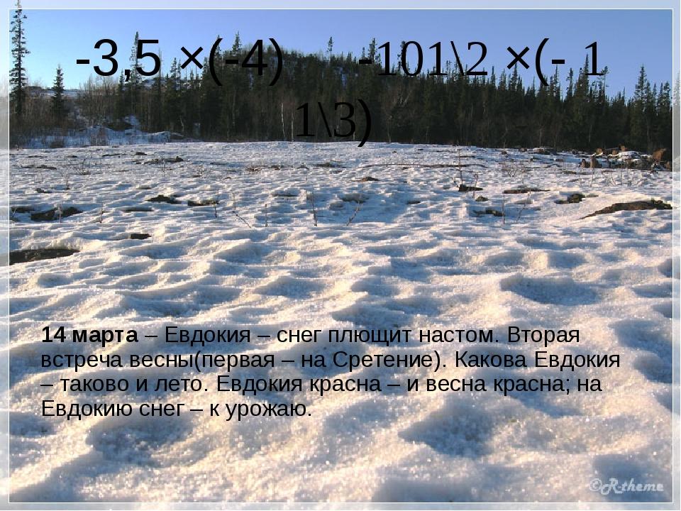 -3,5 ×(-4) -101\2 ×(- 1 1\3) 14 марта – Евдокия – снег плющит настом. Вторая...