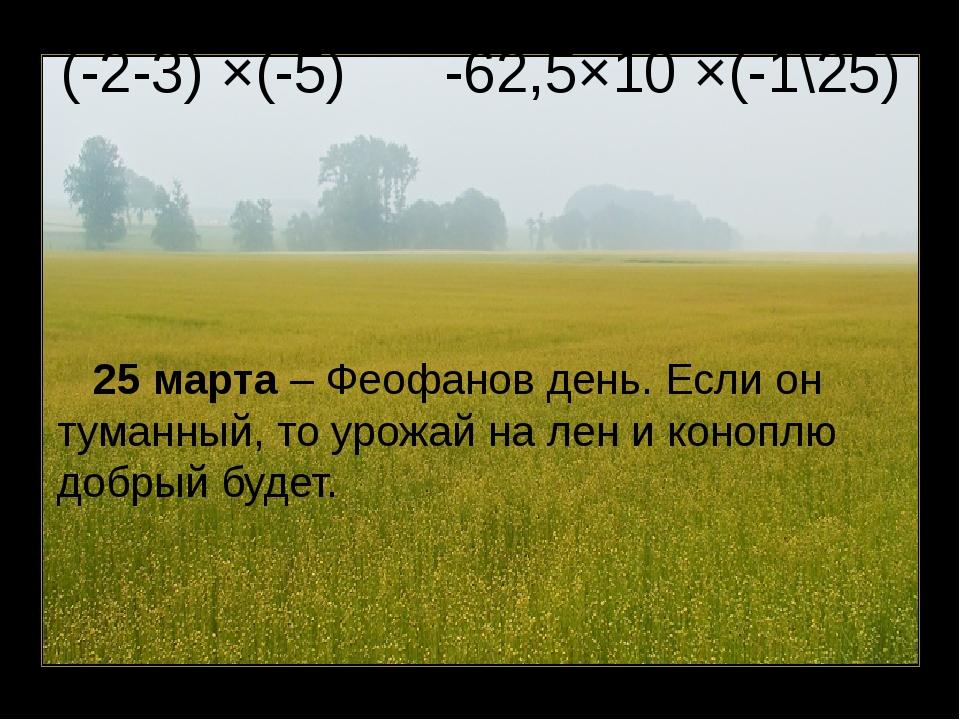 (-2-3) ×(-5) -62,5×10 ×(-1\25) 25 марта – Феофанов день. Если он туманный, то...