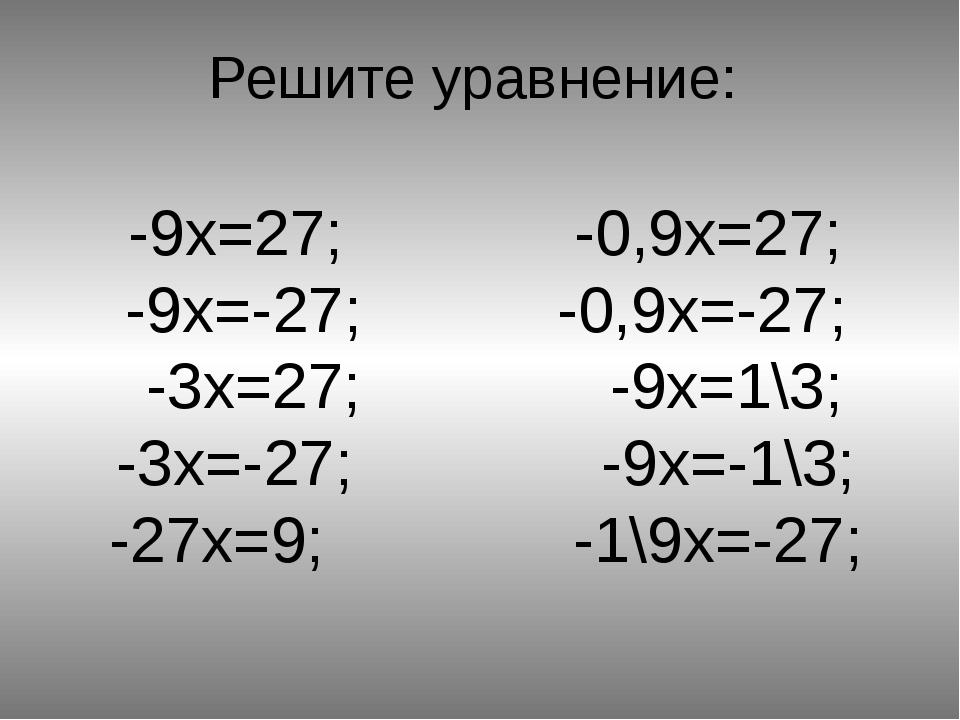 Решите уравнение: -9x=27; -0,9x=27; -9x=-27; -0,9x=-27; -3x=27; -9x=1\3; -3x=...