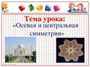 «Осевая и центральная симметрия» «Осевая и центральная симметрия»
