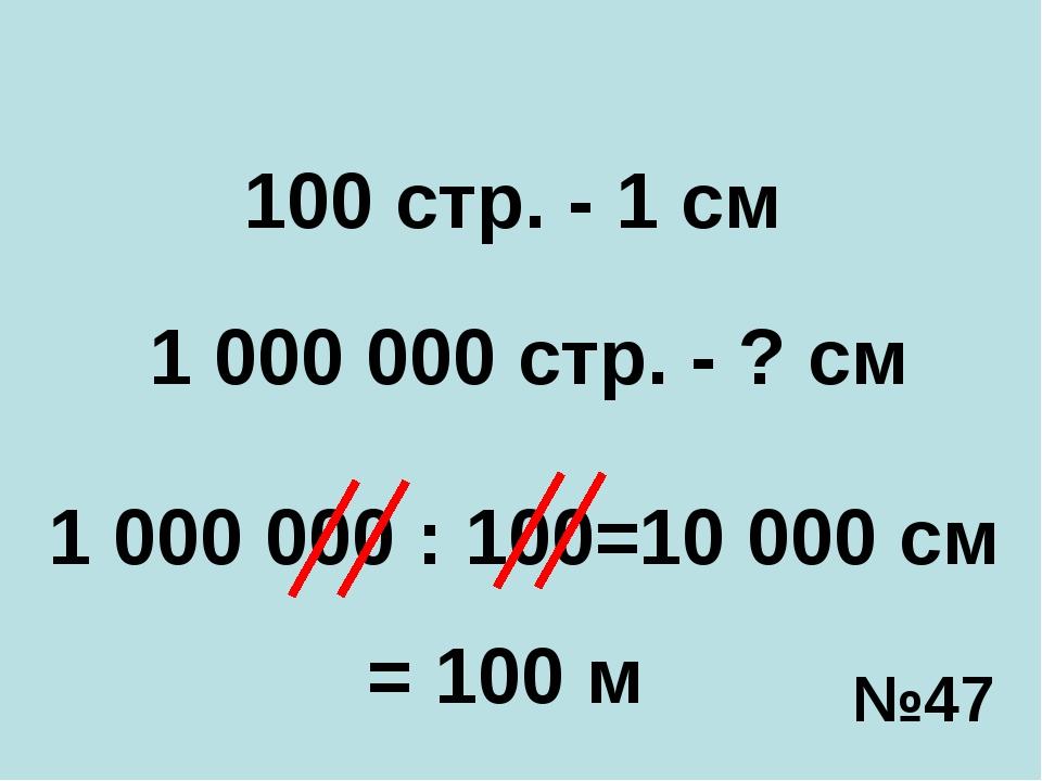 1 000 000 стр. - ? см 100 стр. - 1 см 1 000 000 : 100= 10 000 см = 100 м №47