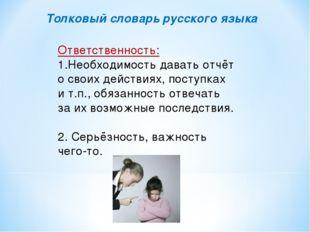 Толковый словарь русского языка Ответственность: 1.Необходимость давать отчёт