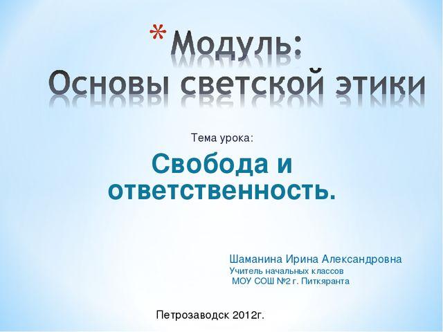 Тема урока: Свобода и ответственность. Шаманина Ирина Александровна Учитель н...
