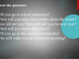 Answer the questions Will you go to school tomorrow? When will you help your