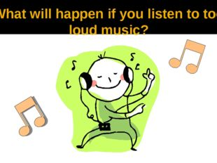 What will happen if you listen to too loud music?
