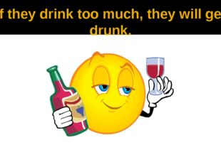 If they drink too much, they will get drunk.
