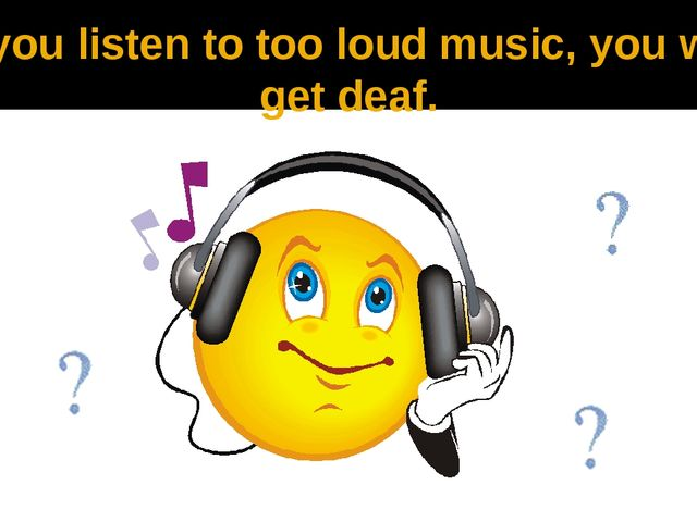 If you listen to too loud music, you will get deaf.