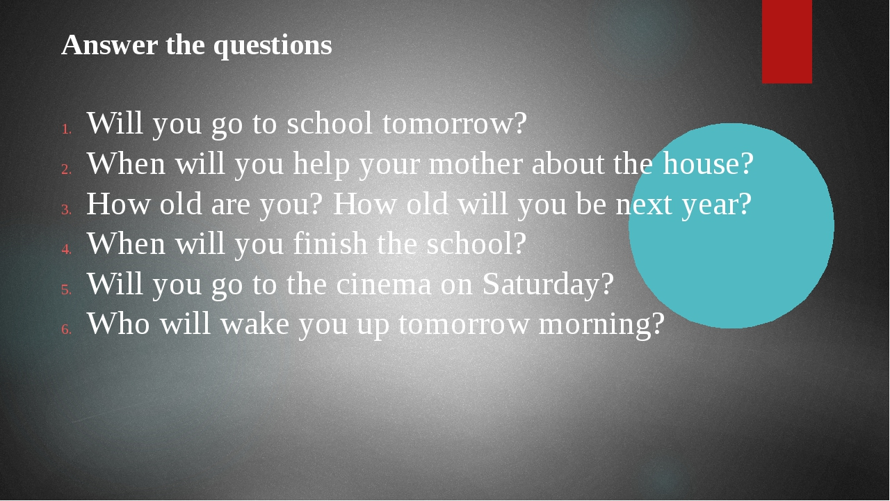 Answer the questions Will you go to school tomorrow? When will you help your...