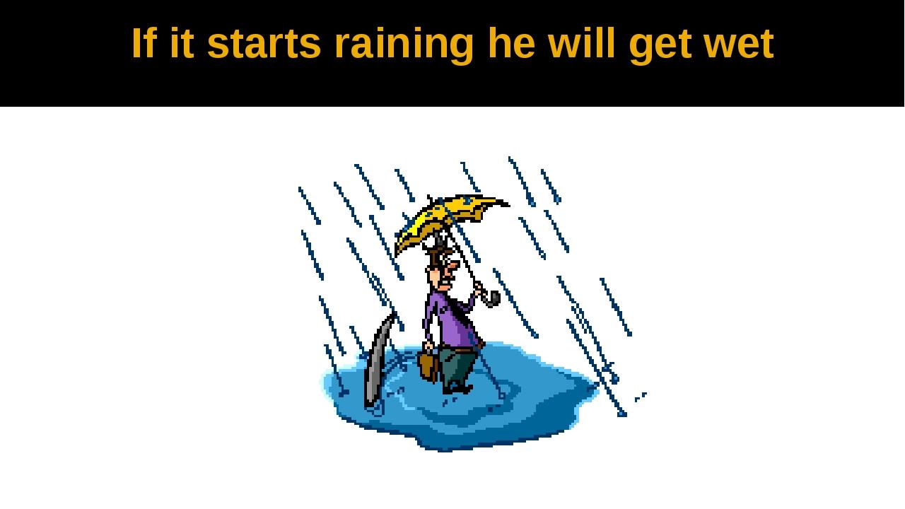 If it starts raining he will get wet