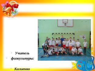 Учитель физкультуры: Калиенко Станислав Иванович