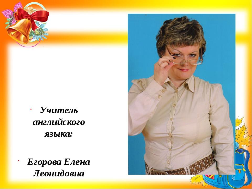 Учитель английского языка: Егорова Елена Леонидовна