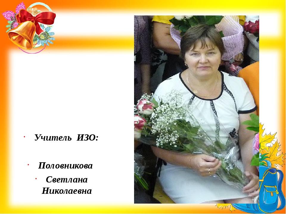 Учитель ИЗО: Половникова Светлана Николаевна