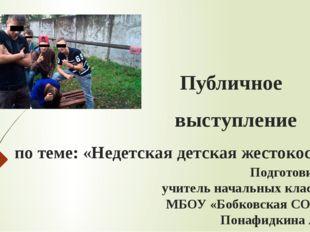 Публичное выступление по теме: «Недетская детская жестокость»   Подготовил