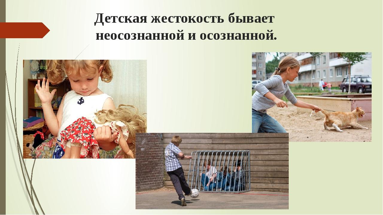 Детская жестокость бывает неосознанной и осознанной.