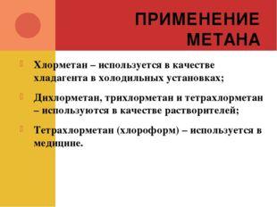 ПРИМЕНЕНИЕ МЕТАНА Хлорметан – используется в качестве хладагента в холодильны