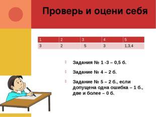 Проверь и оцени себя Задания № 1 -3 – 0,5 б. Задание № 4 – 2 б. Задание № 5 –