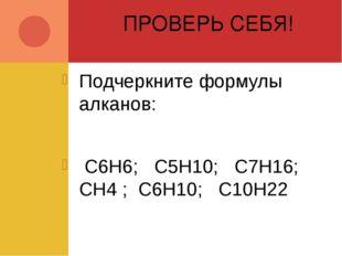 ПРОВЕРЬ СЕБЯ! Подчеркните формулы алканов: C6H6; C5H10; C7H16; CH4 ; C6H10; C