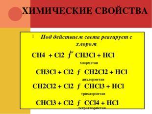 ХИМИЧЕСКИЕ СВОЙСТВА Под действием света реагирует с хлором CH4 + Cl2 → CH3Cl