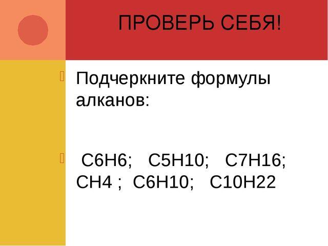 ПРОВЕРЬ СЕБЯ! Подчеркните формулы алканов: C6H6; C5H10; C7H16; CH4 ; C6H10; C...