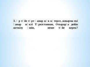 3. Әр түйе төрт қанар жүк көтерсе, жиырма екі қанар жүкті Түркістаннан, Отыра