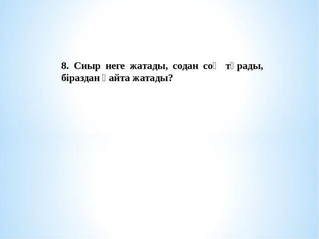 8. Сиыр неге жатады, содан соң тұрады, біраздан қайта жатады?