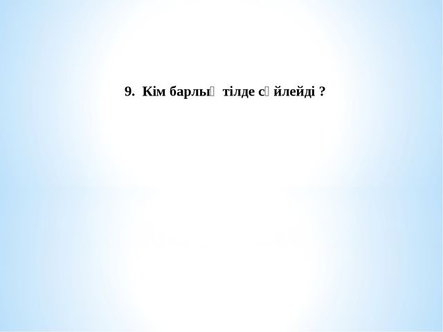 9. Кім барлық тілде сөйлейді ?