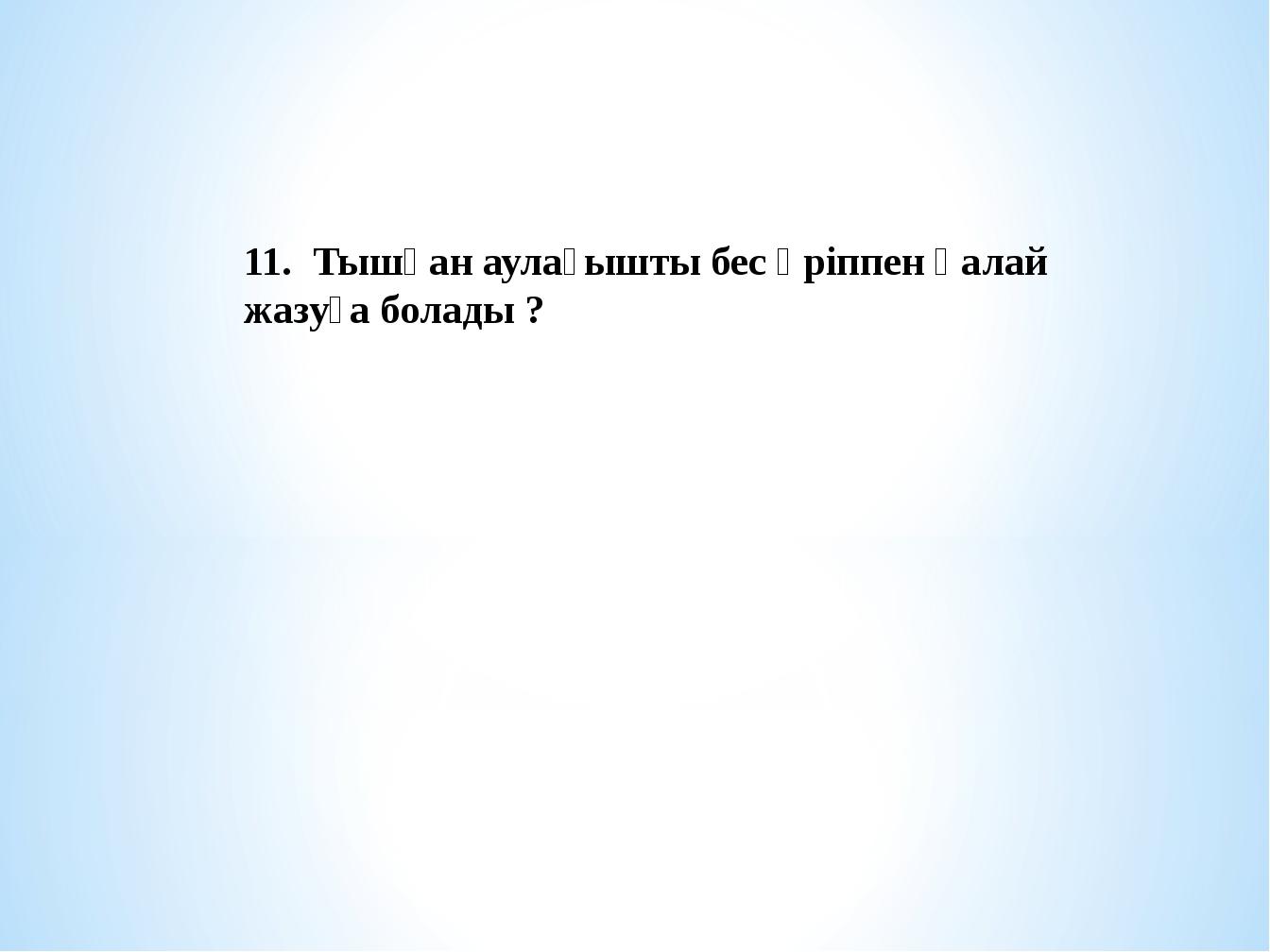 11. Тышқан аулағышты бес әріппен қалай жазуға болады ?