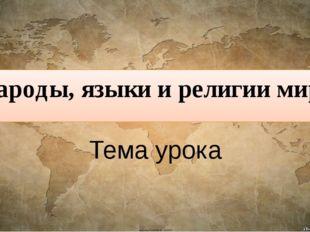 Народы, языки и религии мира Тема урока
