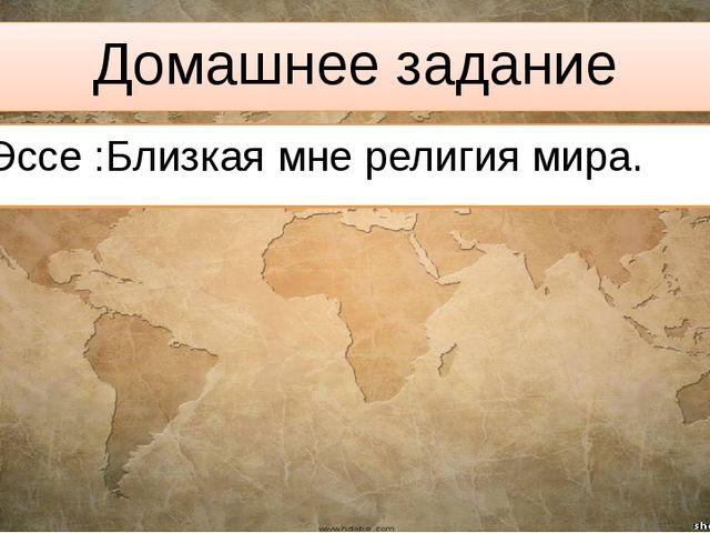 Домашнее задание Эссе :Близкая мне религия мира.