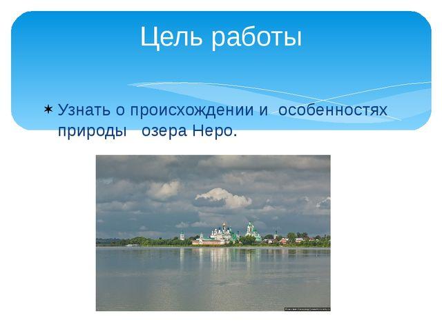 Узнать о происхождении и особенностях природы озера Неро. Цель работы