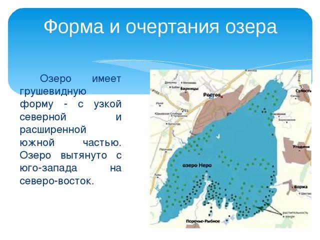 Озеро имеет грушевидную форму - с узкой северной и расширенной южной частью....