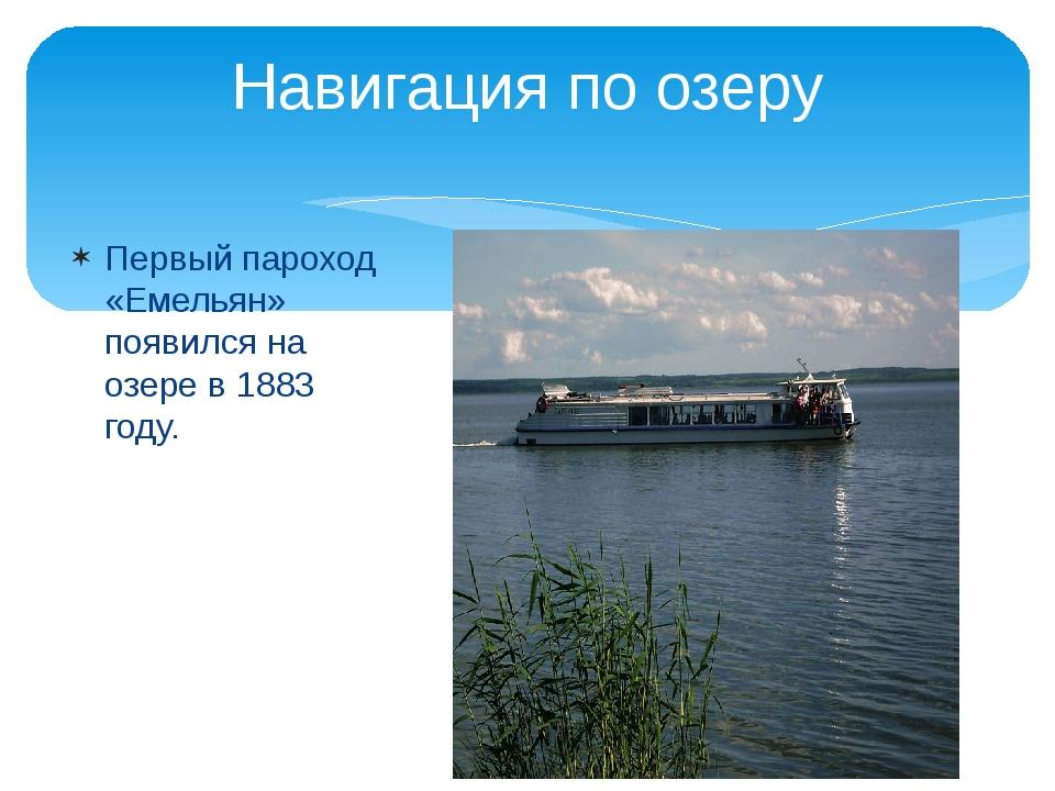 Первый пароход «Емельян» появился на озере в1883 году. Навигация по озеру