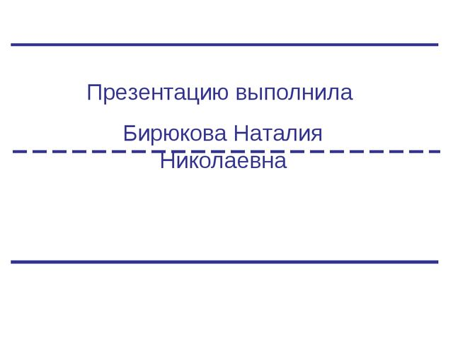 Презентацию выполнила Бирюкова Наталия Николаевна