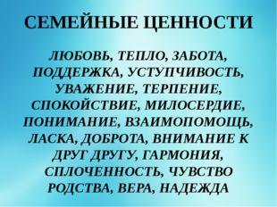 СЕМЕЙНЫЕ ЦЕННОСТИ ЛЮБОВЬ, ТЕПЛО, ЗАБОТА, ПОДДЕРЖКА, УСТУПЧИВОСТЬ, УВАЖЕНИЕ, Т