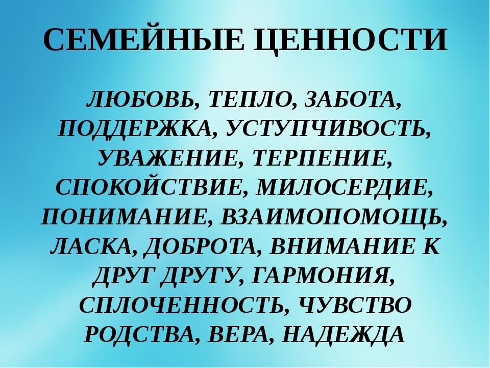 СЕМЕЙНЫЕ ЦЕННОСТИ ЛЮБОВЬ, ТЕПЛО, ЗАБОТА, ПОДДЕРЖКА, УСТУПЧИВОСТЬ, УВАЖЕНИЕ, Т...