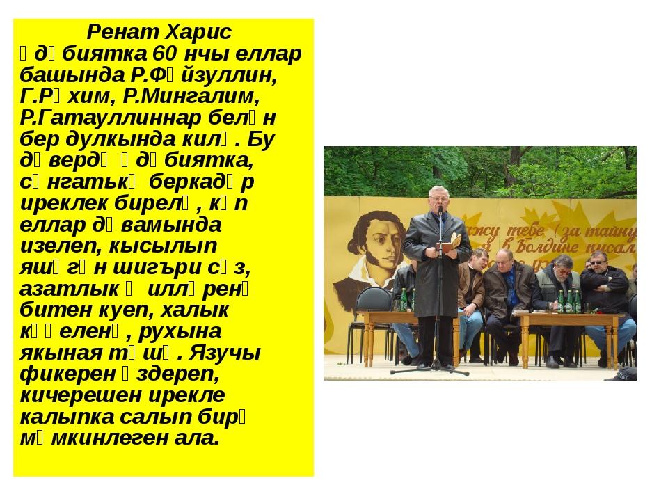 Ренат Харис әдәбиятка 60 нчы еллар башында Р.Фәйзуллин, Г.Рәхим, Р.Мингалим...