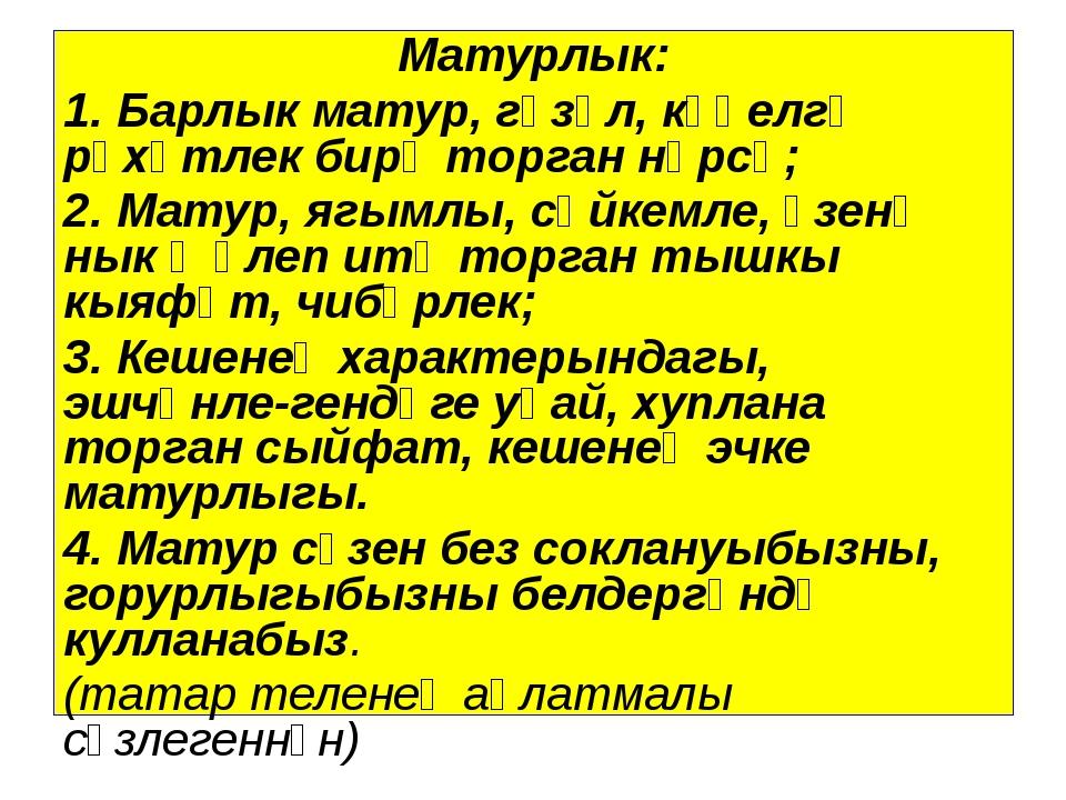 Матурлык: 1. Барлык матур, гүзәл, күңелгә рәхәтлек бирә торган нәрсә; 2. Мату...