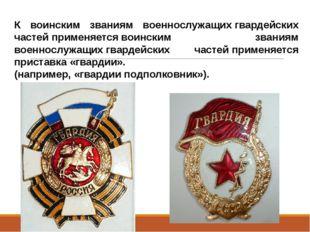 К воинским званиям военнослужащихгвардейских частейприменяетсявоинским зва