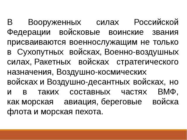 В Вооруженных силах Российской Федерации войсковые воинские звания присваиваю...