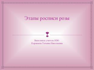 Этапы росписи розы Выполнила учитель ИЗО Караваева Татьяна Николаевна 