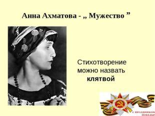 """Анна Ахматова - ,, Мужество """" Стихотворение можно назвать клятвой"""