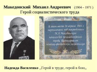 Македонский Михаил Андреевич (1904 – 1971 ) Герой социалистического труда Над