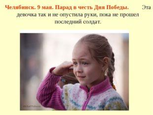 Челябинск. 9 мая. Парад в честь Дня Победы. Эта девочка так и не опустила рук