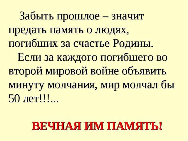 Забыть прошлое – значит предать память о людях, погибших за счастье Родины....