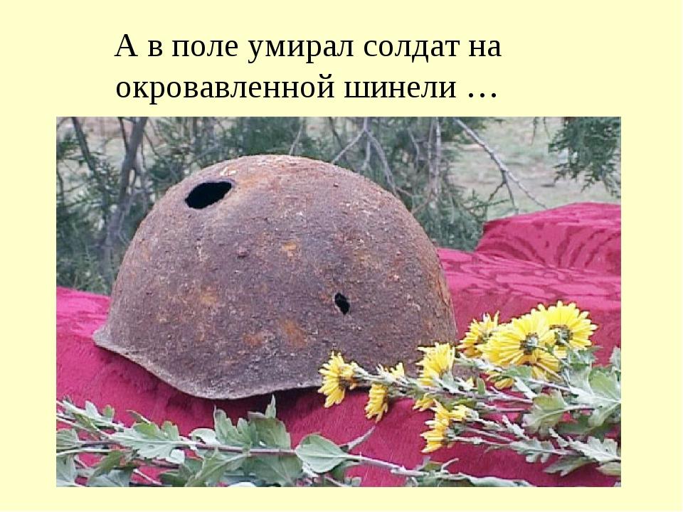 А в поле умирал солдат на окровавленной шинели …