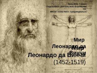 Мир Леонардо да Винчи (1452-1519) Урок ИЗО 7 класс Подготовил: учитель ИЗО Во