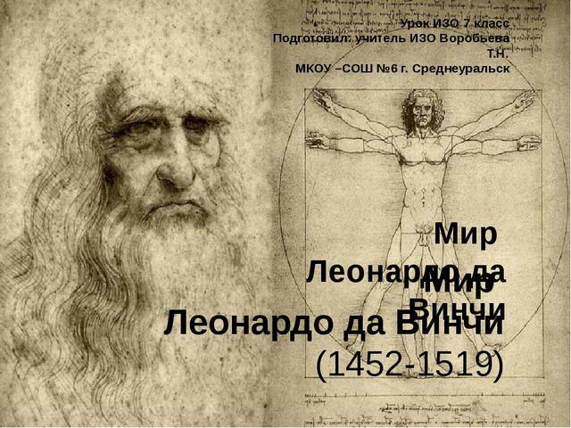 Мир Леонардо да Винчи (1452-1519) Урок ИЗО 7 класс Подготовил: учитель ИЗО Во...