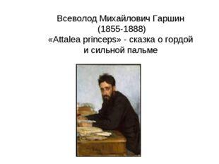 Всеволод Михайлович Гаршин (1855-1888) «Attalea princeps» - сказка о гордой и