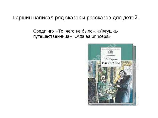 Гаршин написал ряд сказок и рассказов для детей. Среди них«То, чего не было...