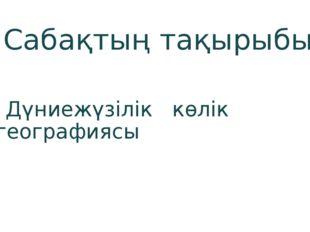 Сабақтың тақырыбы: Дүниежүзілік көлік географиясы